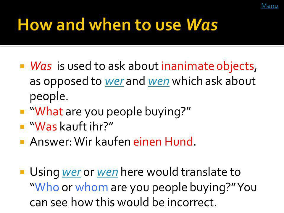 Was is used to ask about inanimate objects, as opposed to wer and wen which ask about people.werwen What are you people buying.