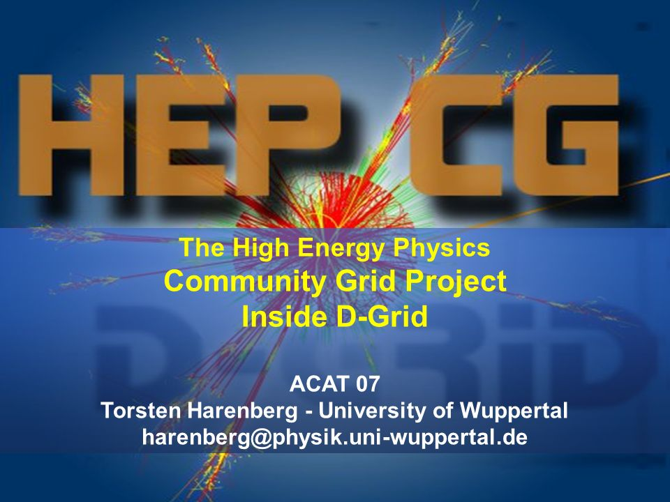 The High Energy Physics Community Grid Project Inside D-Grid ACAT 07 Torsten Harenberg - University of Wuppertal harenberg@physik.uni-wuppertal.de
