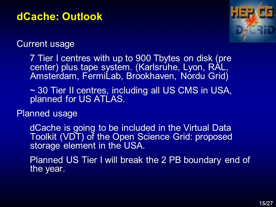 15/27 dCache: Outlook Current usage 7 Tier I centres with up to 900 Tbytes on disk (pre center) plus tape system.