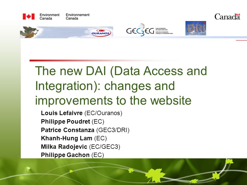 The new DAI (Data Access and Integration): changes and improvements to the website Louis Lefaivre (EC/Ouranos) Philippe Poudret (EC) Patrice Constanza (GEC3/DRI) Khanh-Hung Lam (EC) Milka Radojevic (EC/GEC3) Philippe Gachon (EC)