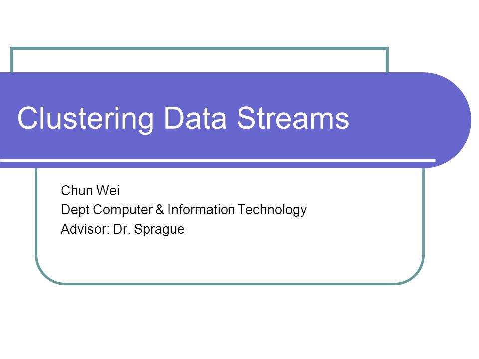 Clustering Data Streams Chun Wei Dept Computer & Information Technology Advisor: Dr. Sprague