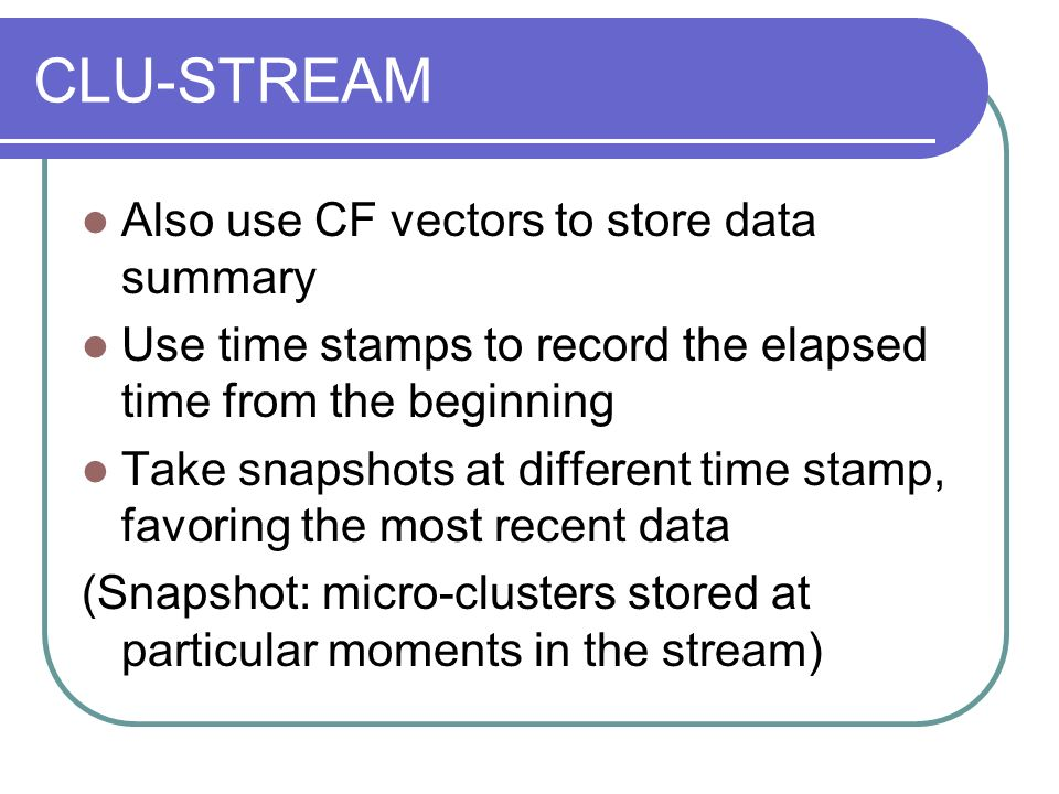 CLU-STREAM Also use CF vectors to store data summary Use time stamps to record the elapsed time from the beginning Take snapshots at different time stamp, favoring the most recent data (Snapshot: micro-clusters stored at particular moments in the stream)
