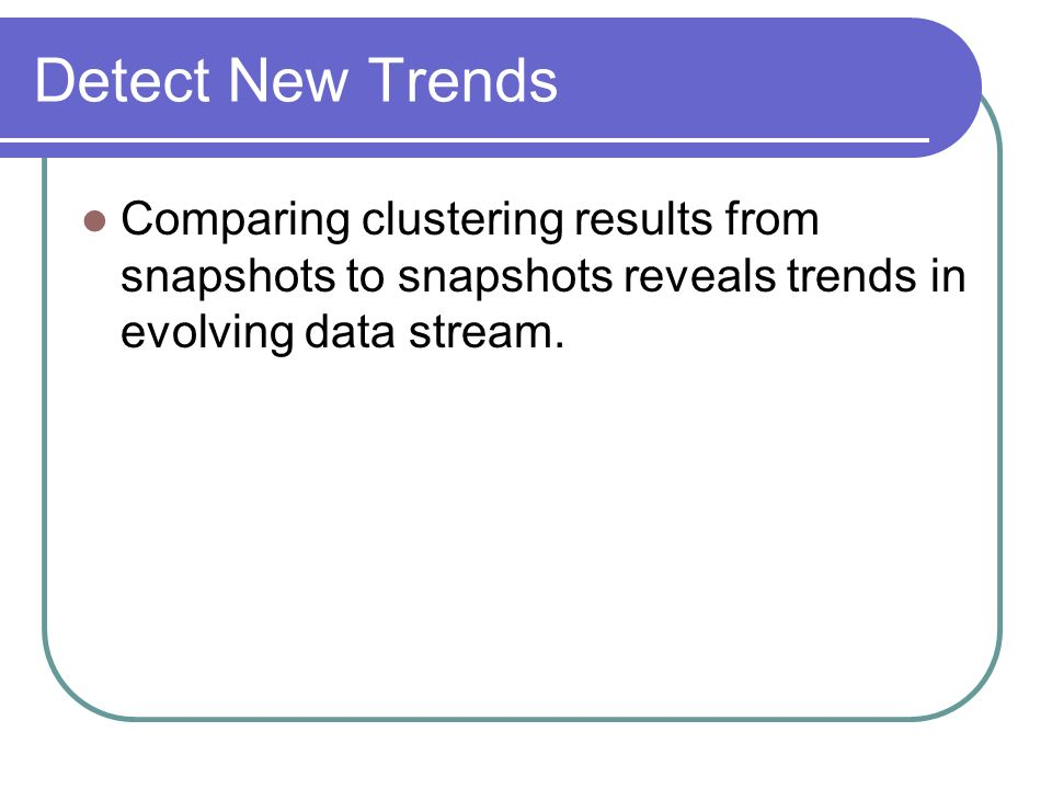 Detect New Trends Comparing clustering results from snapshots to snapshots reveals trends in evolving data stream.