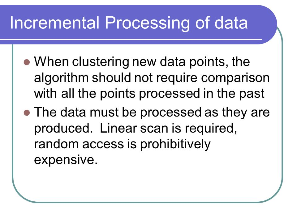Incremental Processing of data When clustering new data points, the algorithm should not require comparison with all the points processed in the past The data must be processed as they are produced.