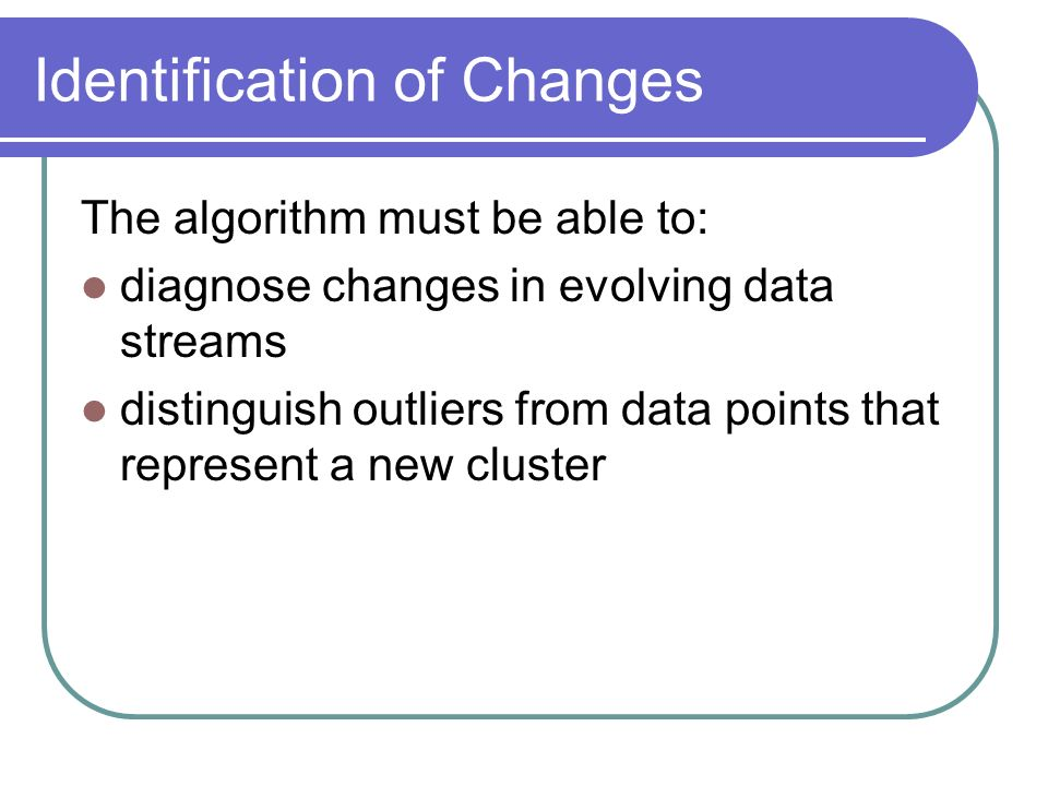 Identification of Changes The algorithm must be able to: diagnose changes in evolving data streams distinguish outliers from data points that represent a new cluster