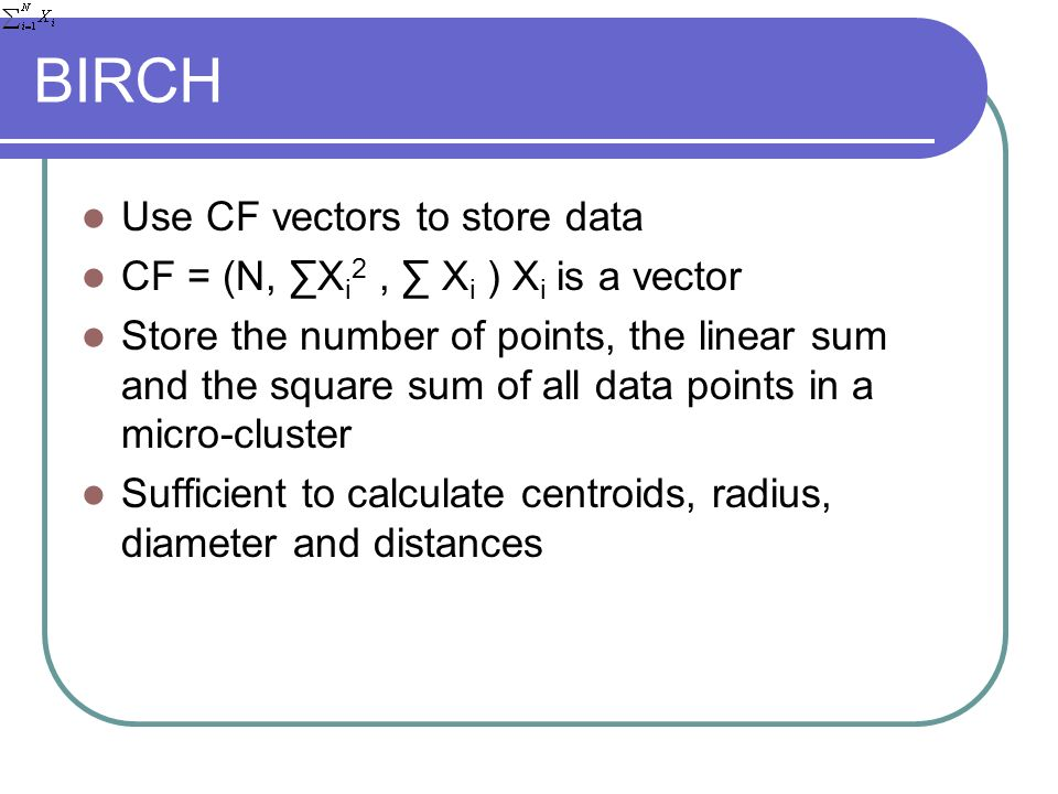 BIRCH Use CF vectors to store data CF = (N, X i 2, X i ) X i is a vector Store the number of points, the linear sum and the square sum of all data points in a micro-cluster Sufficient to calculate centroids, radius, diameter and distances