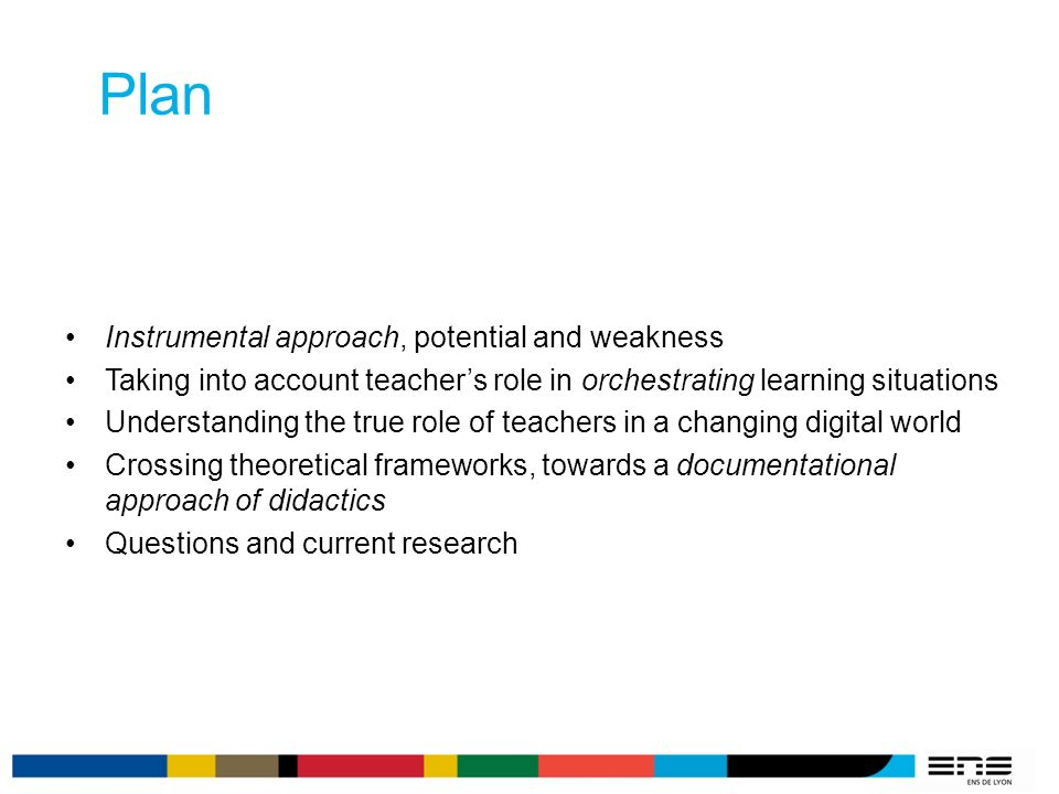 Plan Instrumental approach, potential and weakness Taking into account teachers role in orchestrating learning situations Understanding the true role