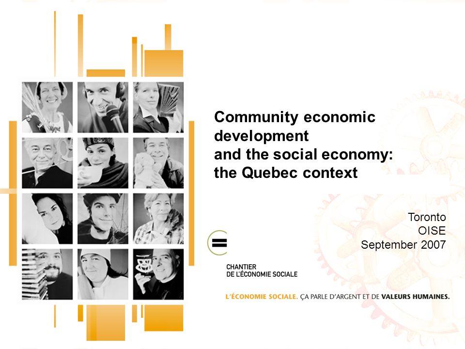 Community economic development and the social economy: the Quebec context Toronto OISE September 2007