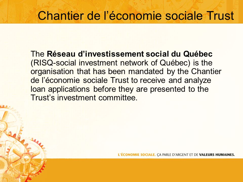 Chantier de léconomie sociale Trust The Réseau dinvestissement social du Québec (RISQ-social investment network of Québec) is the organisation that has been mandated by the Chantier de léconomie sociale Trust to receive and analyze loan applications before they are presented to the Trusts investment committee.
