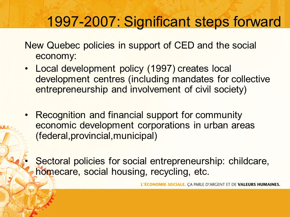 1997-2007: Significant steps forward New Quebec policies in support of CED and the social economy: Local development policy (1997) creates local development centres (including mandates for collective entrepreneurship and involvement of civil society) Recognition and financial support for community economic development corporations in urban areas (federal,provincial,municipal) Sectoral policies for social entrepreneurship: childcare, homecare, social housing, recycling, etc.