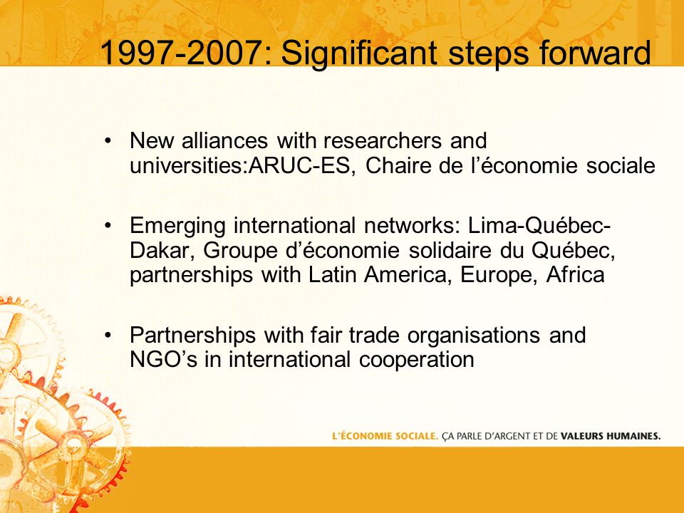 1997-2007: Significant steps forward New alliances with researchers and universities:ARUC-ES, Chaire de léconomie sociale Emerging international networks: Lima-Québec- Dakar, Groupe déconomie solidaire du Québec, partnerships with Latin America, Europe, Africa Partnerships with fair trade organisations and NGOs in international cooperation