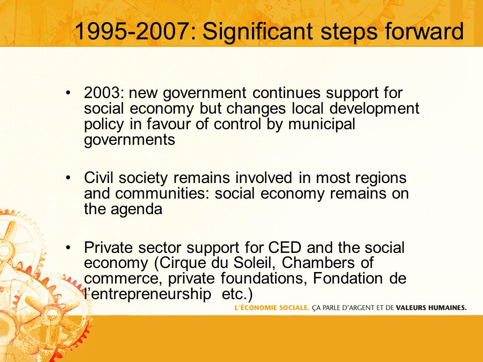 1995-2007: Significant steps forward 2003: new government continues support for social economy but changes local development policy in favour of control by municipal governments Civil society remains involved in most regions and communities: social economy remains on the agenda Private sector support for CED and the social economy (Cirque du Soleil, Chambers of commerce, private foundations, Fondation de lentrepreneurship etc.)