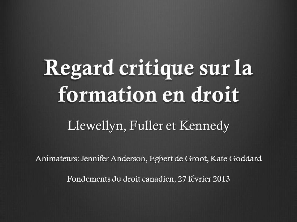 Regard critique sur la formation en droit Llewellyn, Fuller et Kennedy Animateurs: Jennifer Anderson, Egbert de Groot, Kate Goddard Fondements du droit canadien, 27 février 2013
