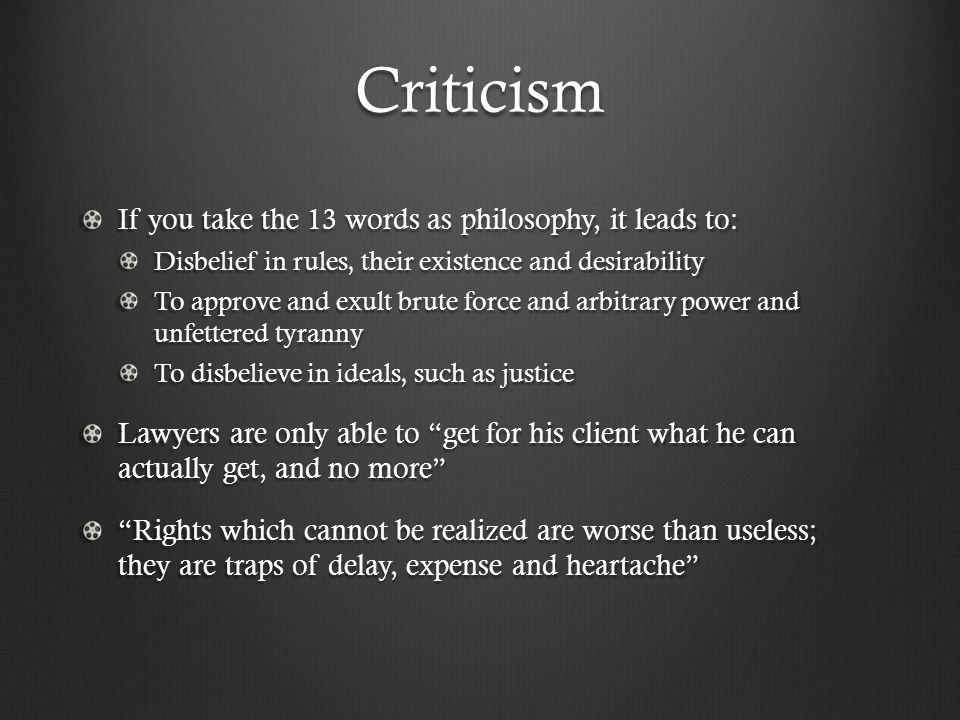 Criticism If you take the 13 words as philosophy, it leads to: Disbelief in rules, their existence and desirability To approve and exult brute force and arbitrary power and unfettered tyranny To disbelieve in ideals, such as justice Lawyers are only able to get for his client what he can actually get, and no more Rights which cannot be realized are worse than useless; they are traps of delay, expense and heartache