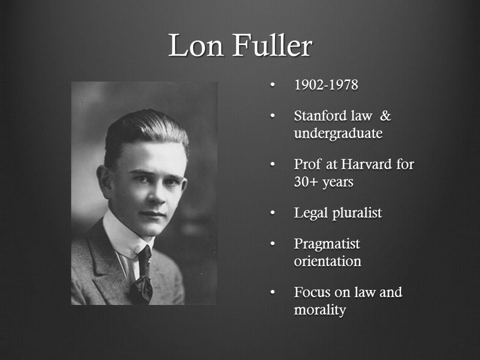 Lon Fuller 1902-1978 1902-1978 Stanford law & undergraduate Stanford law & undergraduate Prof at Harvard for 30+ years Prof at Harvard for 30+ years Legal pluralist Legal pluralist Pragmatist orientation Pragmatist orientation Focus on law and morality Focus on law and morality
