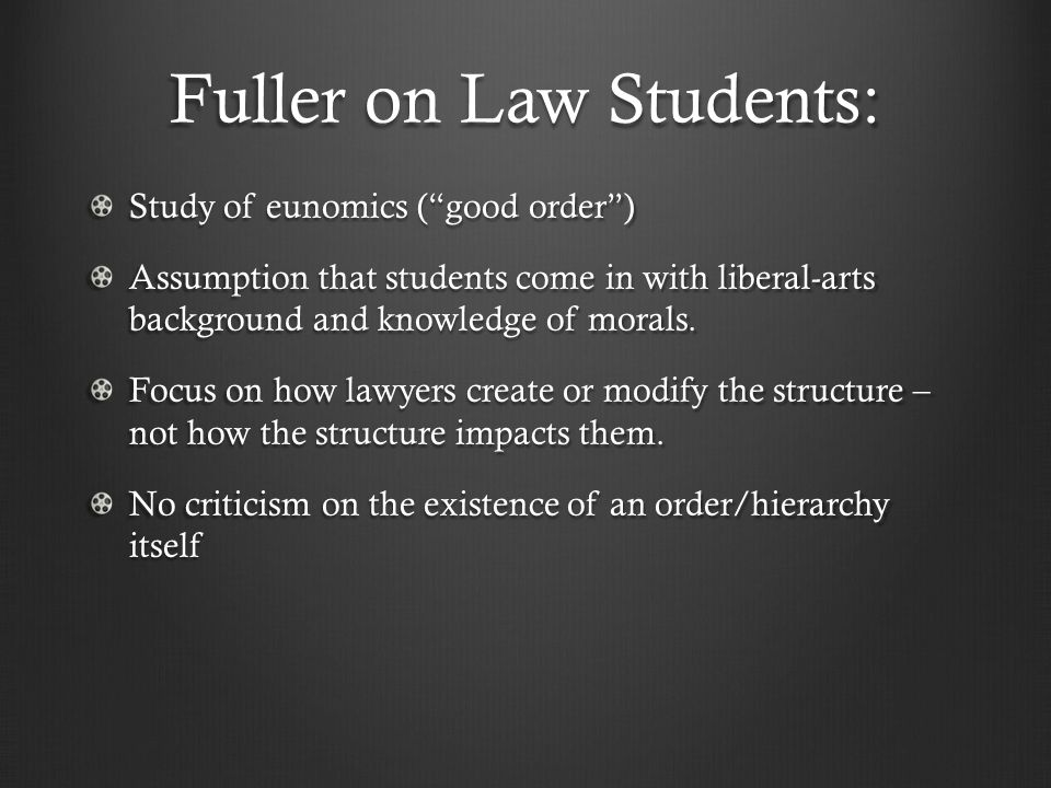 Fuller on Law Students: Study of eunomics (good order) Assumption that students come in with liberal-arts background and knowledge of morals.