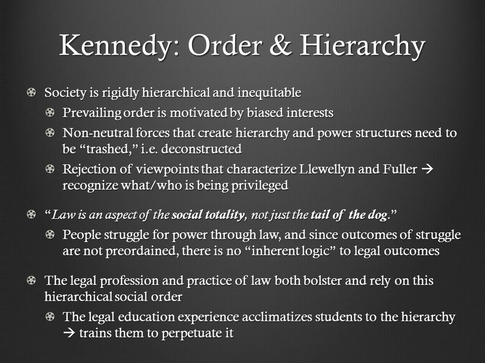 Kennedy: Order & Hierarchy Society is rigidly hierarchical and inequitable Prevailing order is motivated by biased interests Non-neutral forces that create hierarchy and power structures need to be trashed, i.e.