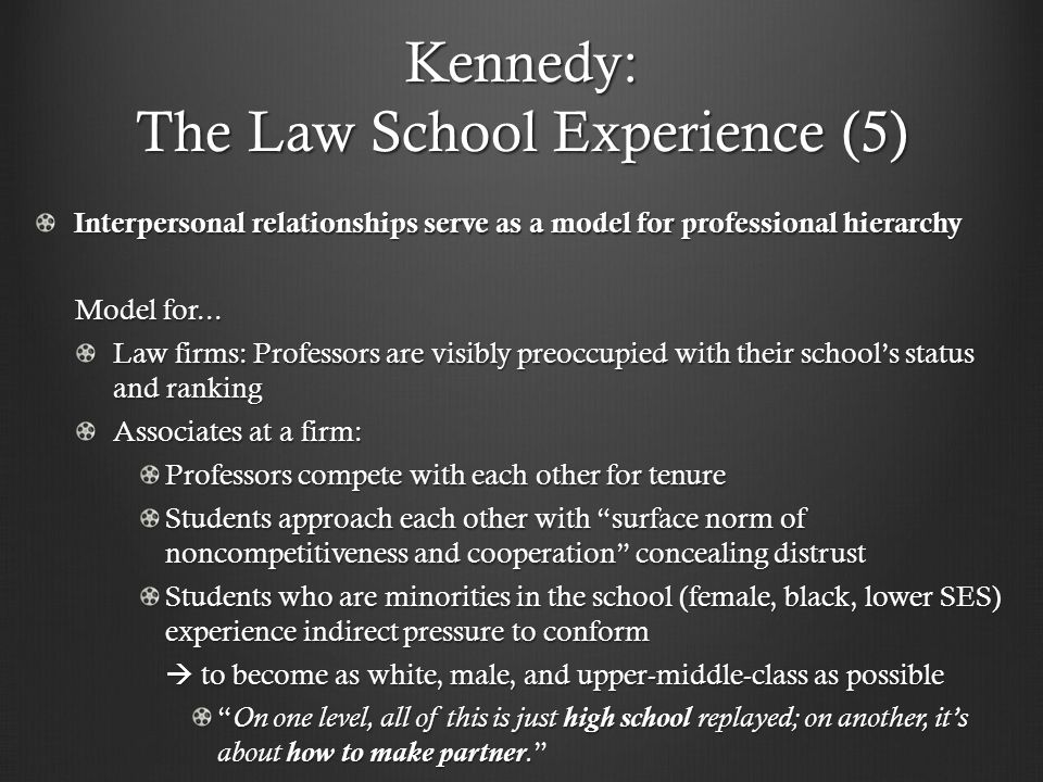 Kennedy: The Law School Experience (5) Interpersonal relationships serve as a model for professional hierarchy Model for...