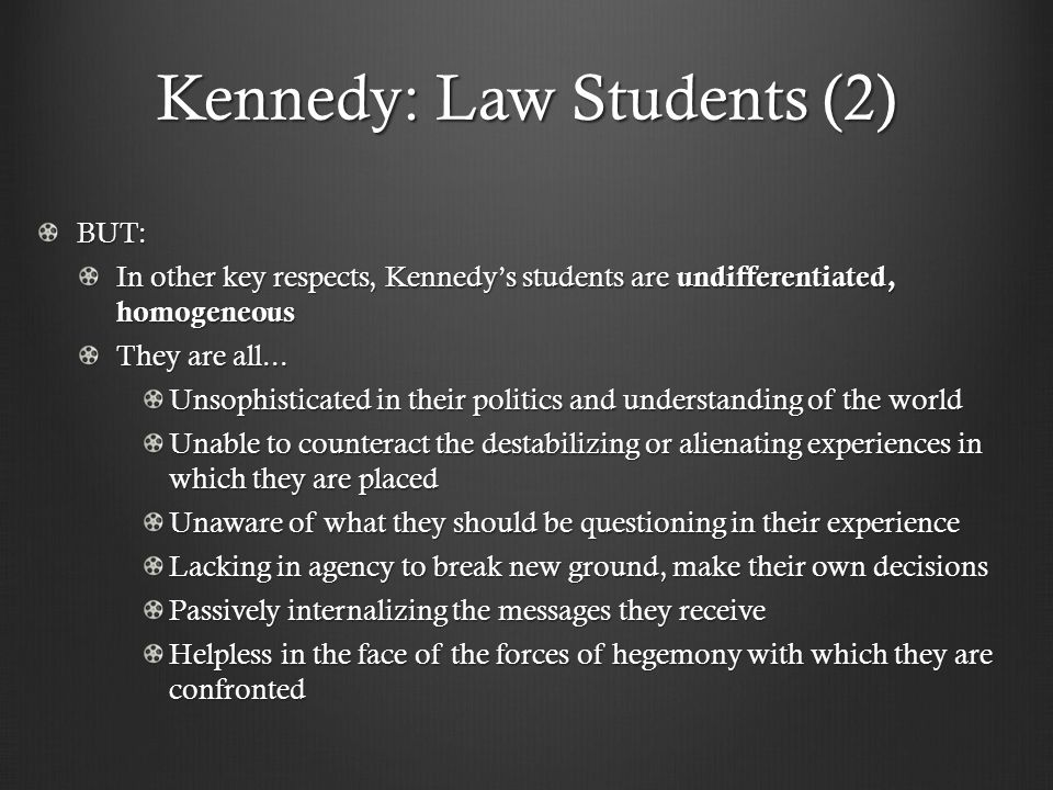 Kennedy: Law Students (2) BUT: In other key respects, Kennedys students are undifferentiated, homogeneous They are all...
