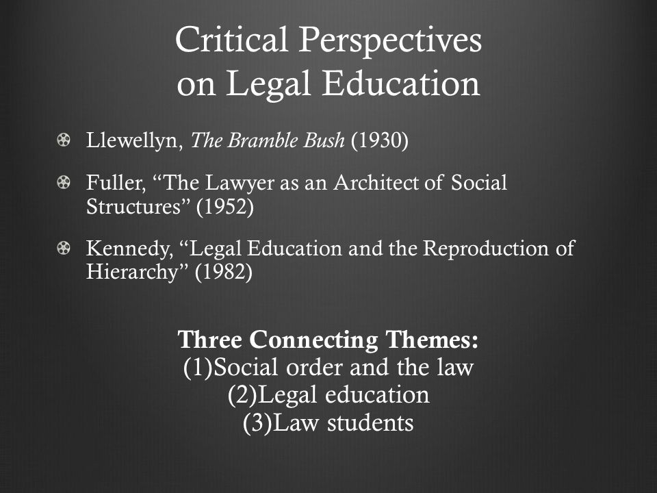 Critical Perspectives on Legal Education Llewellyn, The Bramble Bush (1930) Fuller, The Lawyer as an Architect of Social Structures (1952) Kennedy, Legal Education and the Reproduction of Hierarchy (1982) Three Connecting Themes: (1) (1)Social order and the law (2) (2)Legal education (3) (3)Law students