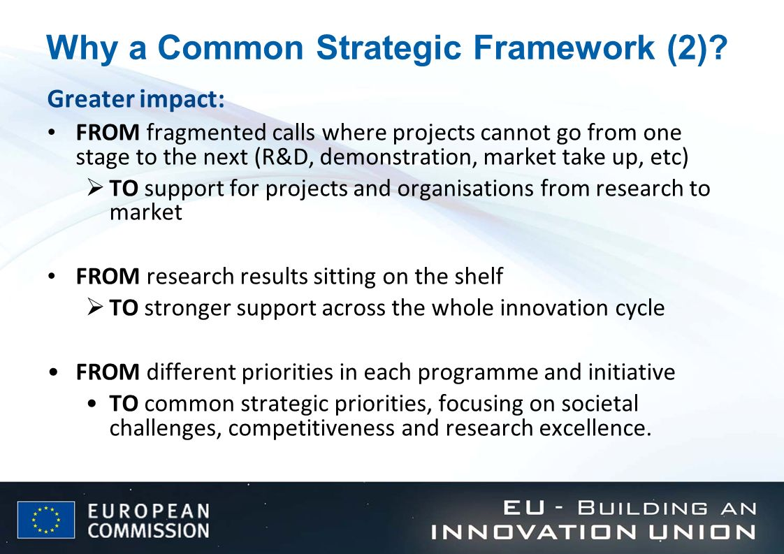 Why a Common Strategic Framework (2)? Greater impact: FROM fragmented calls where projects cannot go from one stage to the next (R&D, demonstration, m