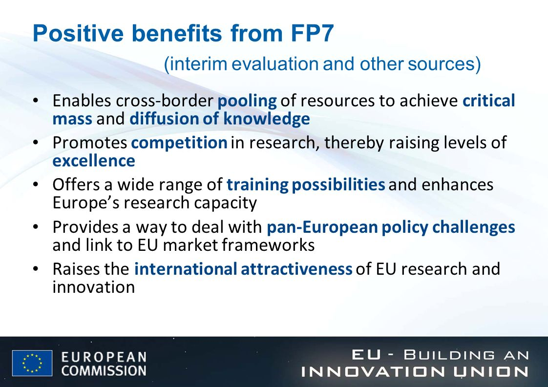 Positive benefits from FP7 (interim evaluation and other sources) Enables cross-border pooling of resources to achieve critical mass and diffusion of