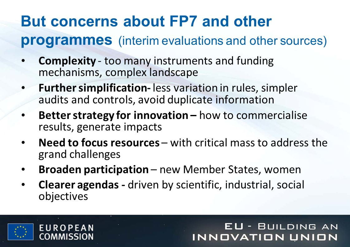 Future EU financial instruments for Research and Innovation Trend at European level to make increasingly use of financial instruments for the next budgetary period (Multiannual Financial Framework, MFF) Advantages of EU financial instruments: Limited budget resources could be used (co-financing; risk-sharing or guarantees to mobilise private funding (« leverage effect ») Unless risks/ losses exceed expectations, EU budget resources could be recycled and reused for further projects (revolving funds) Flexibility to better meet the funding needs of target groups/ beneficiaries and address funding gaps in the market (rational for intervention) European Commission is currently discussing the future political priority areas where European financial instruments could be of added value Future EU financial instruments and their governance (guiding principles: streamlining, coherence, critical mass, mobilisation of private capital, delegation to Financial Intermediaries) need to be determined
