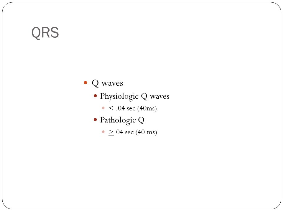 QRS Q waves Physiologic Q waves <.04 sec (40ms) Pathologic Q >.04 sec (40 ms)