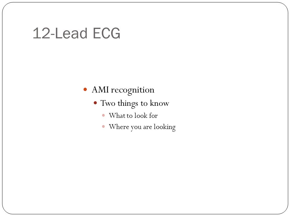 12-Lead ECG AMI recognition Two things to know What to look for Where you are looking