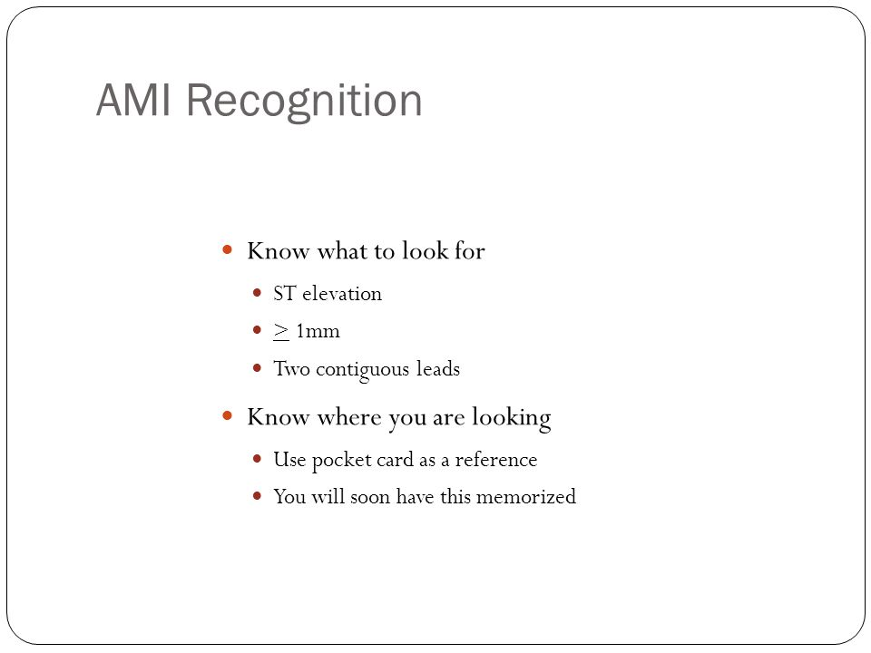 AMI Recognition Know what to look for ST elevation > 1mm Two contiguous leads Know where you are looking Use pocket card as a reference You will soon