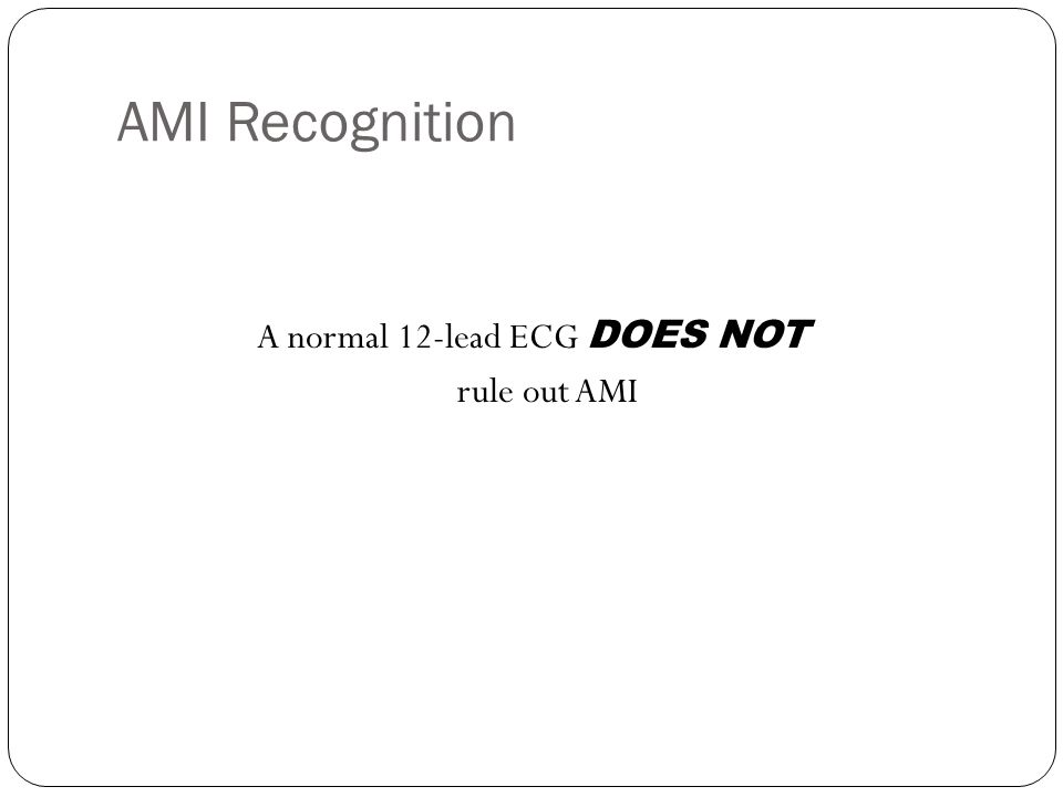 AMI Recognition A normal 12-lead ECG DOES NOT rule out AMI
