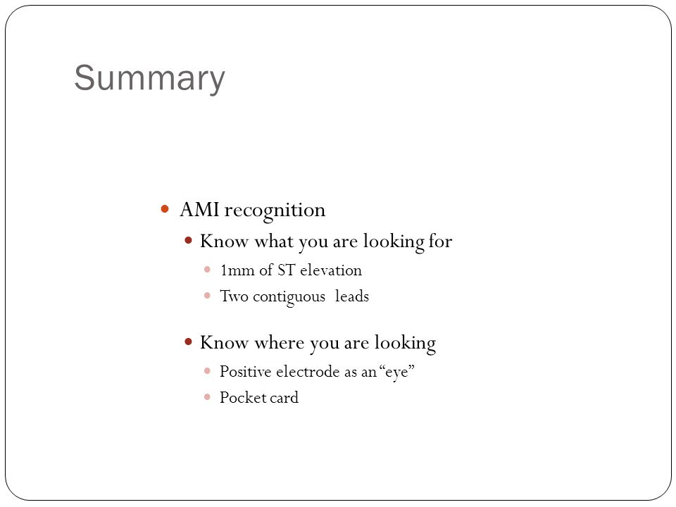 Summary AMI recognition Know what you are looking for 1mm of ST elevation Two contiguous leads Know where you are looking Positive electrode as an eye