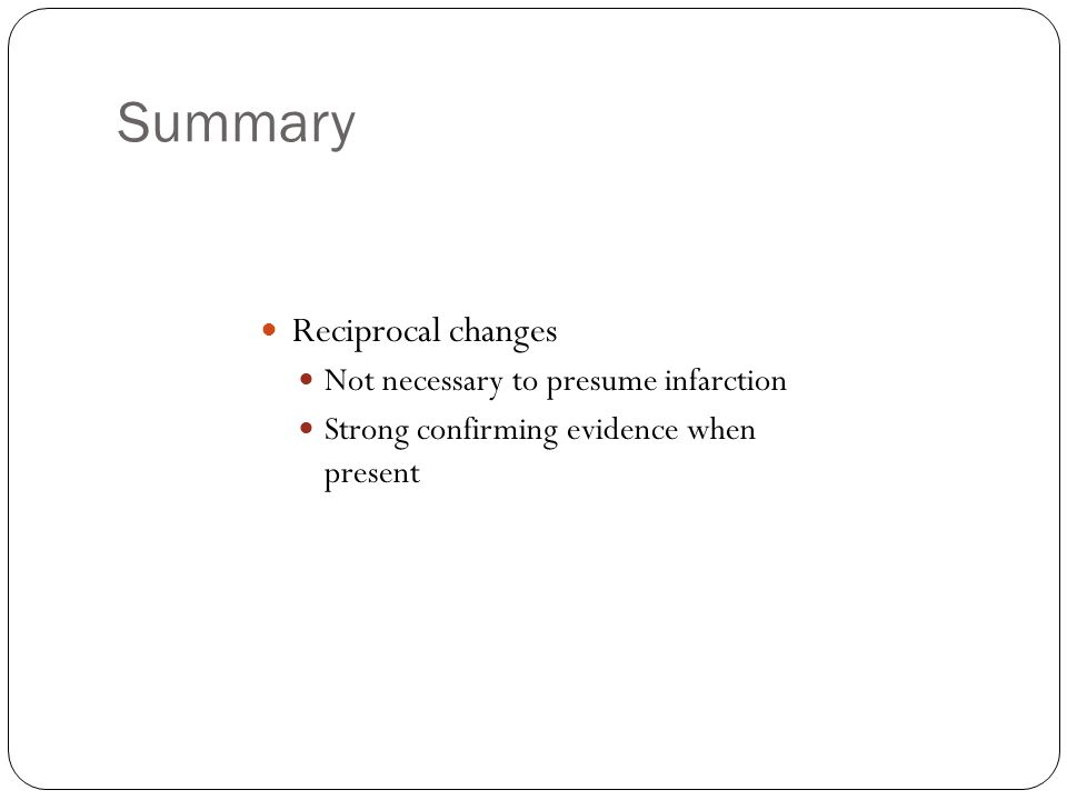 Summary Reciprocal changes Not necessary to presume infarction Strong confirming evidence when present