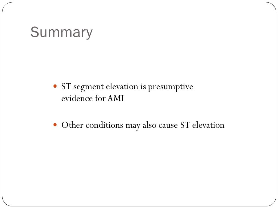 Summary ST segment elevation is presumptive evidence for AMI Other conditions may also cause ST elevation