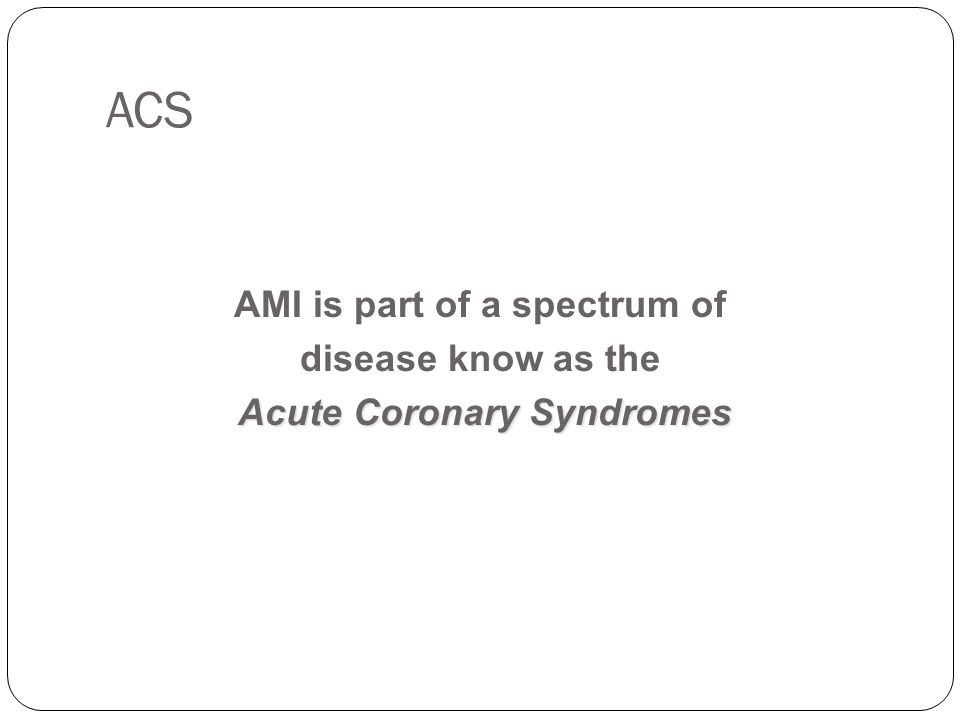 ACS AMI is part of a spectrum of disease know as the Acute Coronary Syndromes