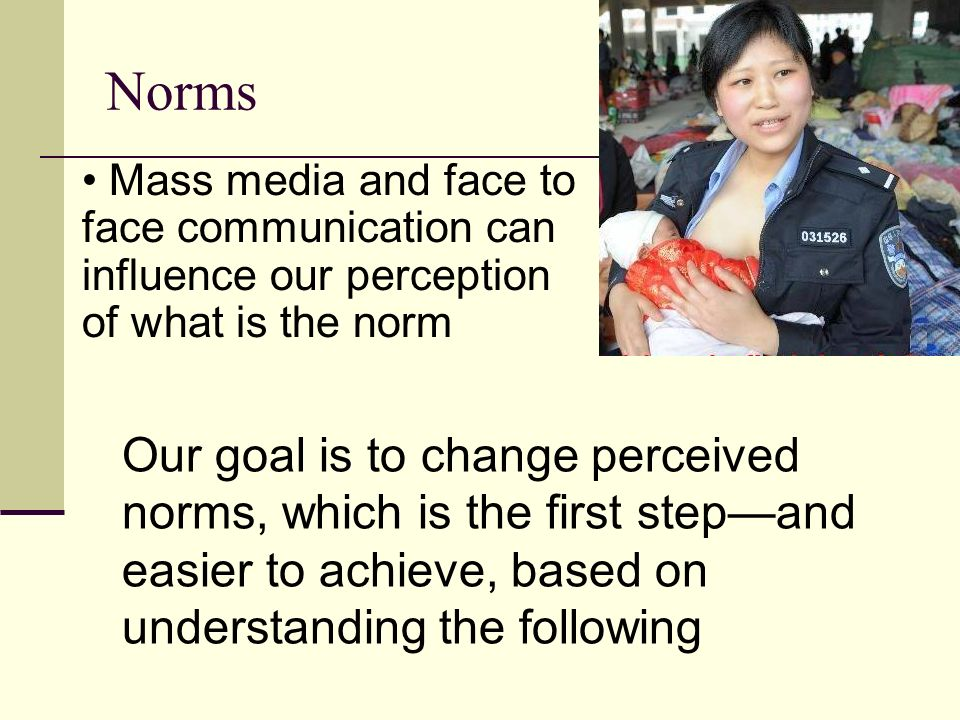 Norms Mass media and face to face communication can influence our perception of what is the norm Our goal is to change perceived norms, which is the first stepand easier to achieve, based on understanding the following