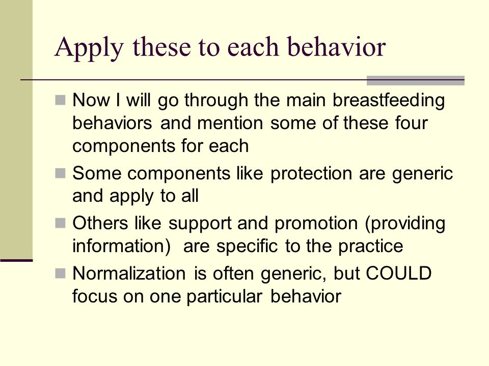 Apply these to each behavior Now I will go through the main breastfeeding behaviors and mention some of these four components for each Some components like protection are generic and apply to all Others like support and promotion (providing information) are specific to the practice Normalization is often generic, but COULD focus on one particular behavior