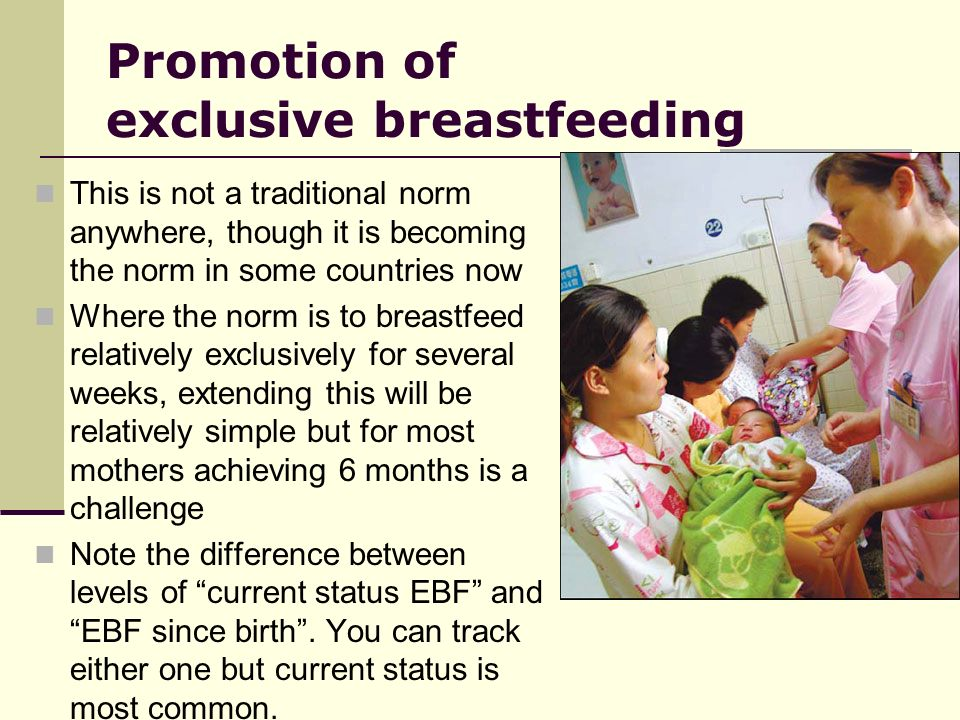 Promotion of exclusive breastfeeding This is not a traditional norm anywhere, though it is becoming the norm in some countries now Where the norm is to breastfeed relatively exclusively for several weeks, extending this will be relatively simple but for most mothers achieving 6 months is a challenge Note the difference between levels of current status EBF and EBF since birth.