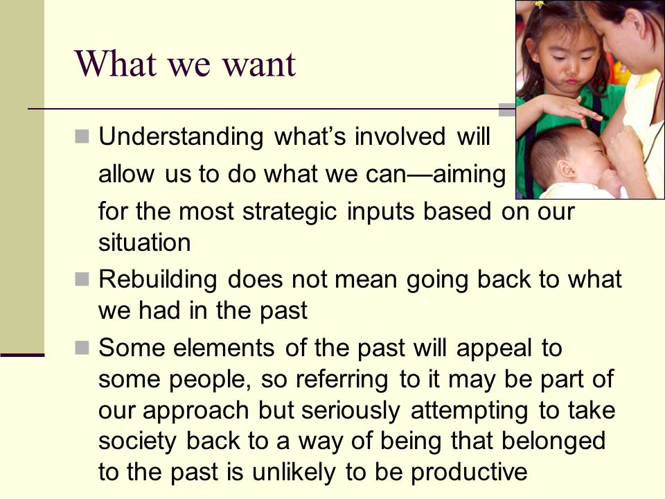 What we want Understanding whats involved will allow us to do what we canaiming for the most strategic inputs based on our situation Rebuilding does not mean going back to what we had in the past Some elements of the past will appeal to some people, so referring to it may be part of our approach but seriously attempting to take society back to a way of being that belonged to the past is unlikely to be productive