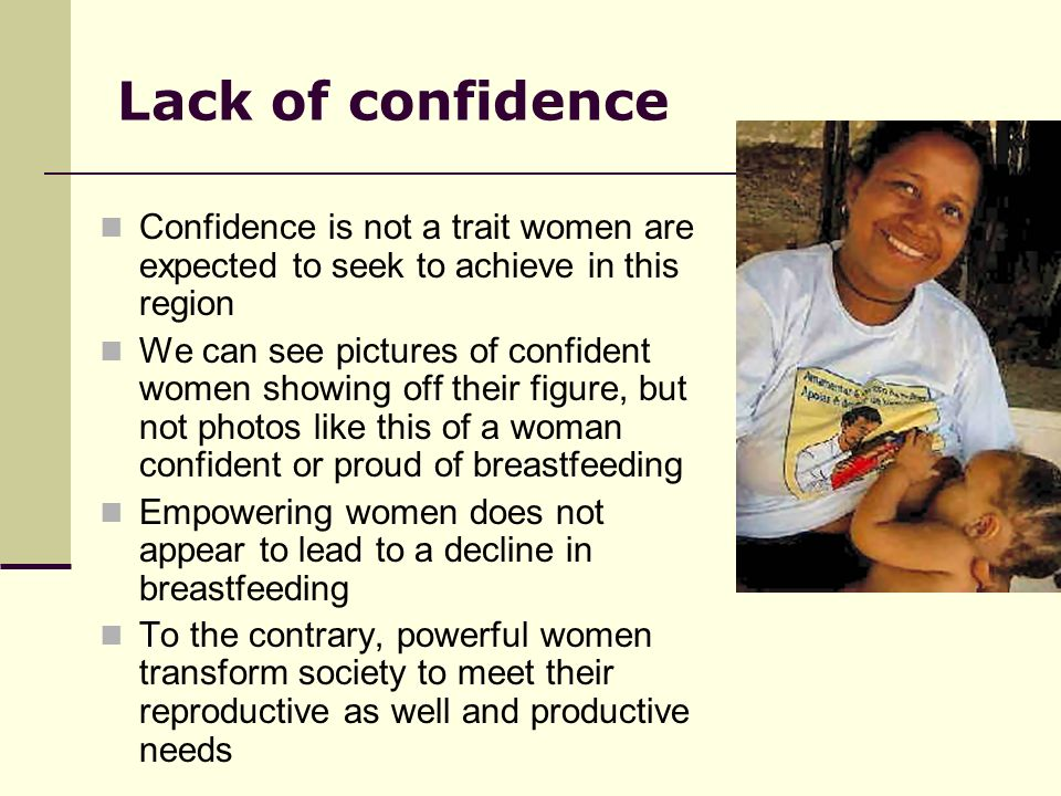 Lack of confidence Confidence is not a trait women are expected to seek to achieve in this region We can see pictures of confident women showing off their figure, but not photos like this of a woman confident or proud of breastfeeding Empowering women does not appear to lead to a decline in breastfeeding To the contrary, powerful women transform society to meet their reproductive as well and productive needs