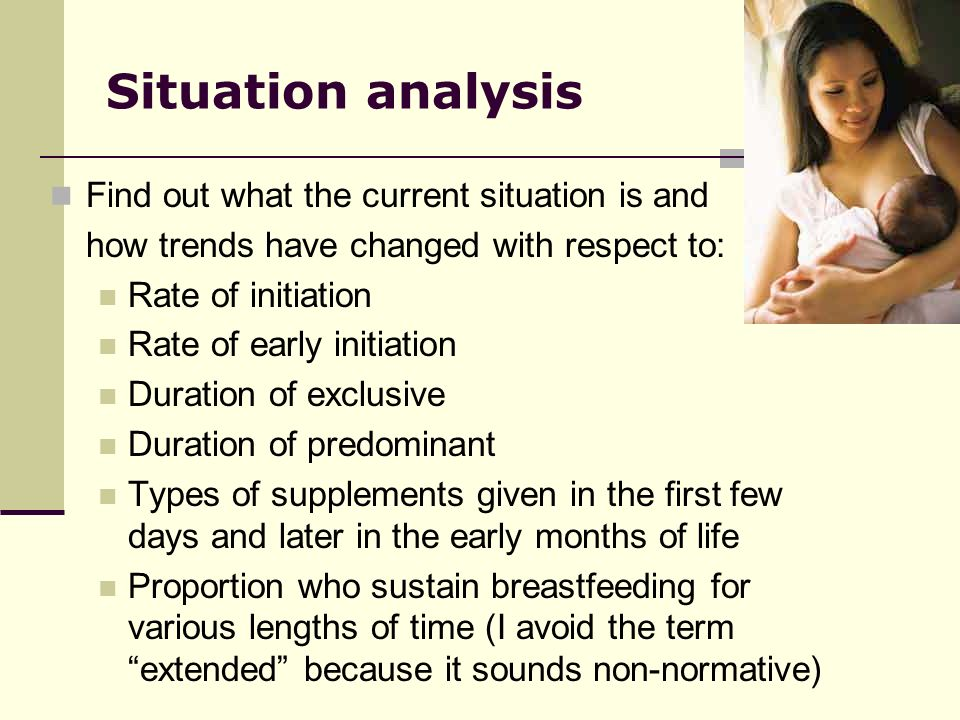 Situation analysis Find out what the current situation is and how trends have changed with respect to: Rate of initiation Rate of early initiation Duration of exclusive Duration of predominant Types of supplements given in the first few days and later in the early months of life Proportion who sustain breastfeeding for various lengths of time (I avoid the term extended because it sounds non-normative)