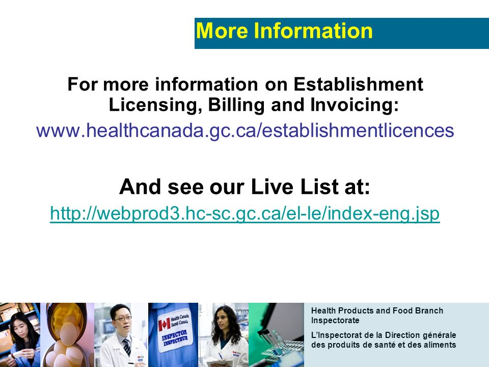 Health Products and Food Branch Inspectorate LInspectorat de la Direction générale des produits de santé et des aliments More Information For more information on Establishment Licensing, Billing and Invoicing: www.healthcanada.gc.ca/establishmentlicences And see our Live List at: http://webprod3.hc-sc.gc.ca/el-le/index-eng.jsp