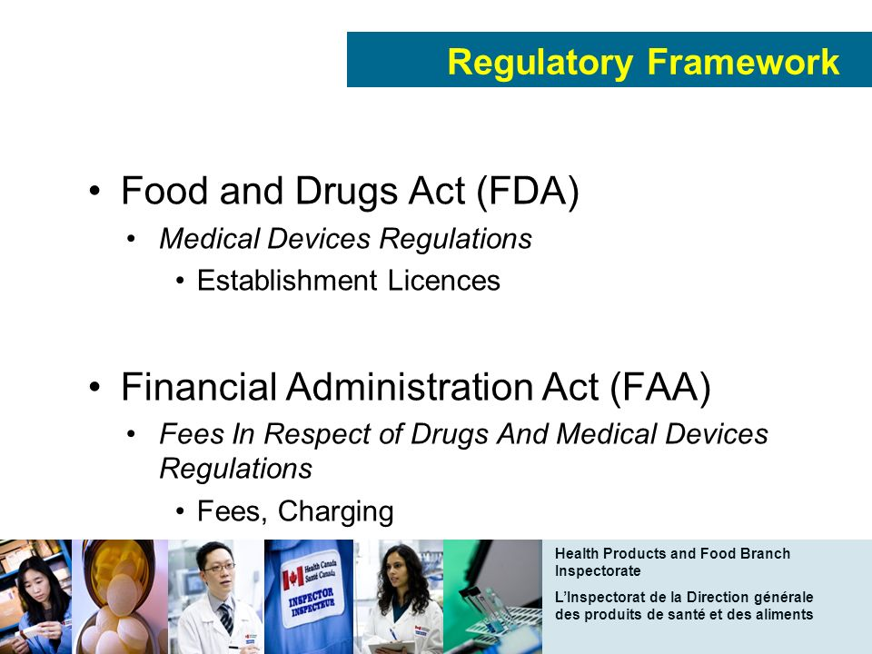 Health Products and Food Branch Inspectorate LInspectorat de la Direction générale des produits de santé et des aliments Regulatory Framework Food and Drugs Act (FDA) Medical Devices Regulations Establishment Licences Financial Administration Act (FAA) Fees In Respect of Drugs And Medical Devices Regulations Fees, Charging