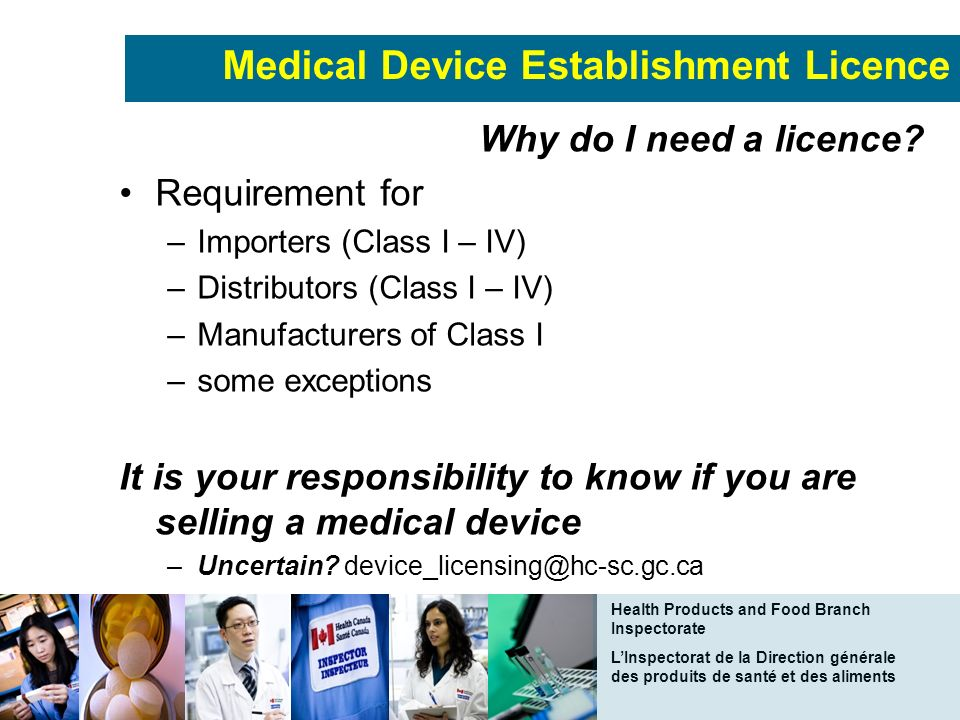 Health Products and Food Branch Inspectorate LInspectorat de la Direction générale des produits de santé et des aliments Medical Device Establishment Licence Why do I need a licence.