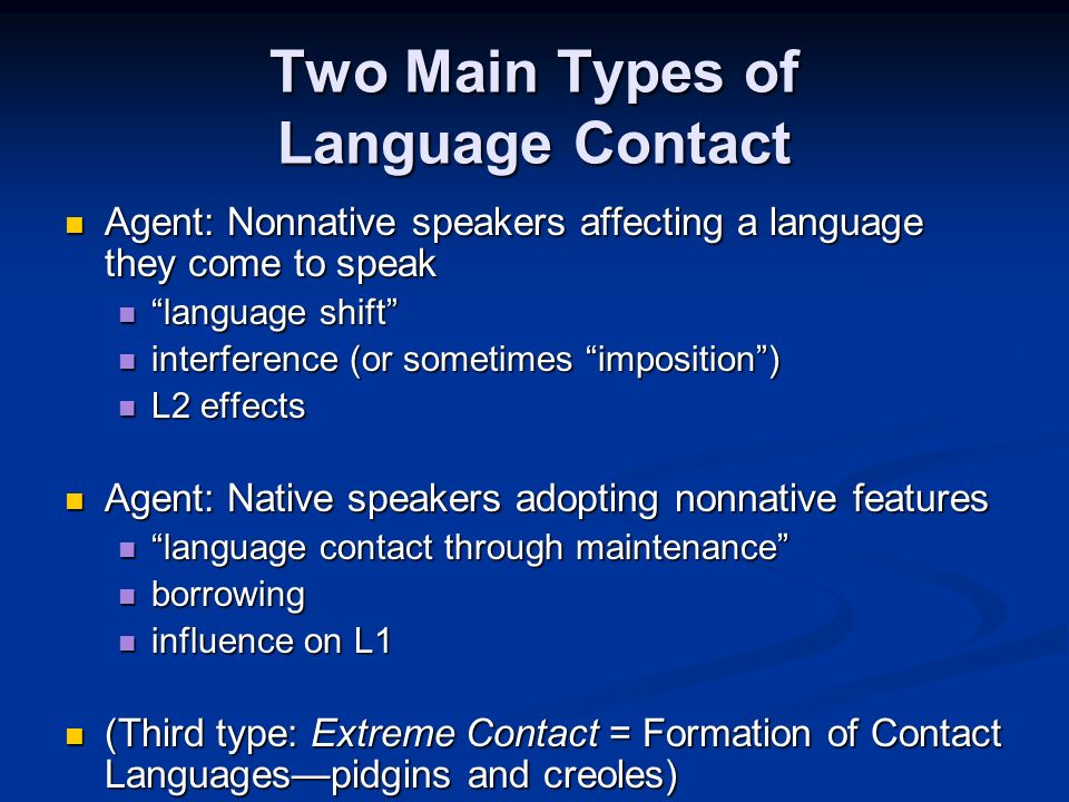 Two Main Types of Language Contact Agent: Nonnative speakers affecting a language they come to speak Agent: Nonnative speakers affecting a language they come to speak language shift language shift interference (or sometimes imposition) interference (or sometimes imposition) L2 effects L2 effects Agent: Native speakers adopting nonnative features Agent: Native speakers adopting nonnative features language contact through maintenance language contact through maintenance borrowing borrowing influence on L1 influence on L1 (Third type: Extreme Contact = Formation of Contact Languagespidgins and creoles) (Third type: Extreme Contact = Formation of Contact Languagespidgins and creoles)