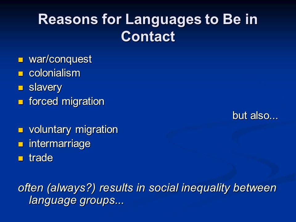 Reasons for Languages to Be in Contact war/conquest war/conquest colonialism colonialism slavery slavery forced migration forced migration but also...