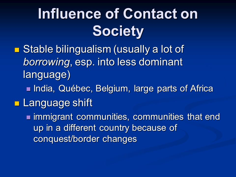 Influence of Contact on Society Stable bilingualism (usually a lot of borrowing, esp.