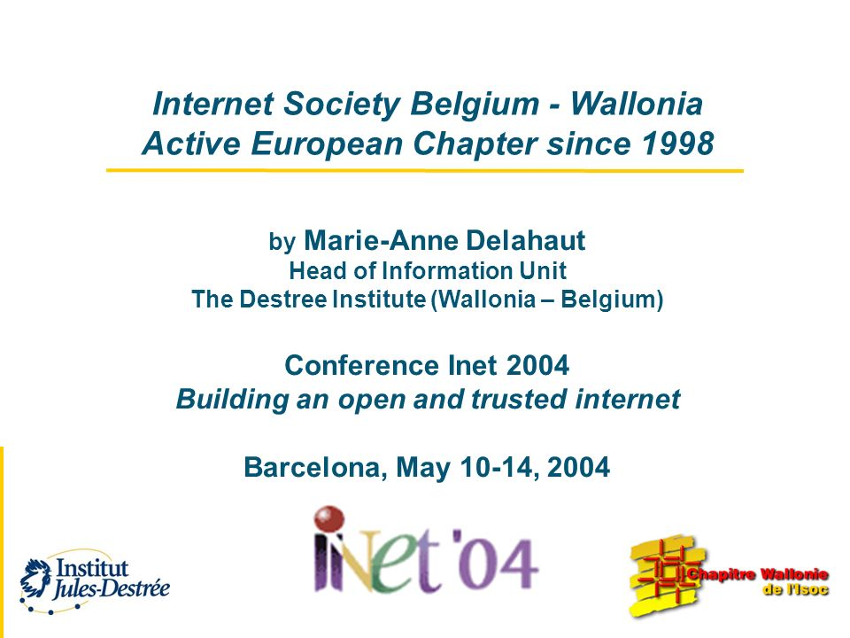 Internet Society Belgium - Wallonia Active European Chapter since 1998 by Marie-Anne Delahaut Head of Information Unit The Destree Institute (Wallonia – Belgium) Conference Inet 2004 Building an open and trusted internet Barcelona, May 10-14, 2004