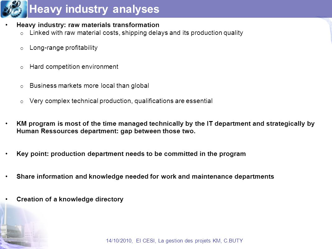 Heavy industry analyses Heavy industry: raw materials transformation o Linked with raw material costs, shipping delays and its production quality o Long-range profitability o Hard competition environment o Business markets more local than global o Very complex technical production, qualifications are essential KM program is most of the time managed technically by the IT department and strategically by Human Ressources department: gap between those two.