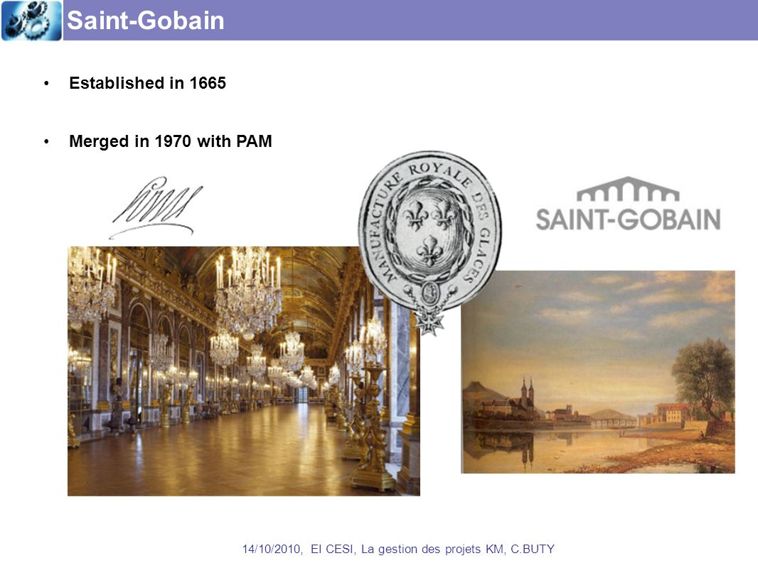 Saint-Gobain 14/10/2010, EI CESI, La gestion des projets KM, C.BUTY Established in 1665 Merged in 1970 with PAM